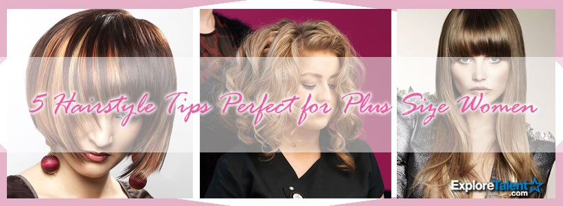 5 Hairstyle Tips Perfect for Plus Size Women | Explore Talent